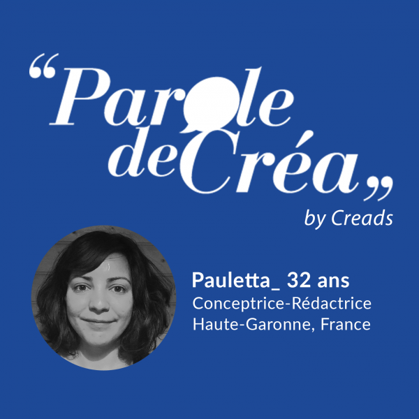 Paroles de Pauletta, 32 ans, Conceptrice-Rédactrice freelance